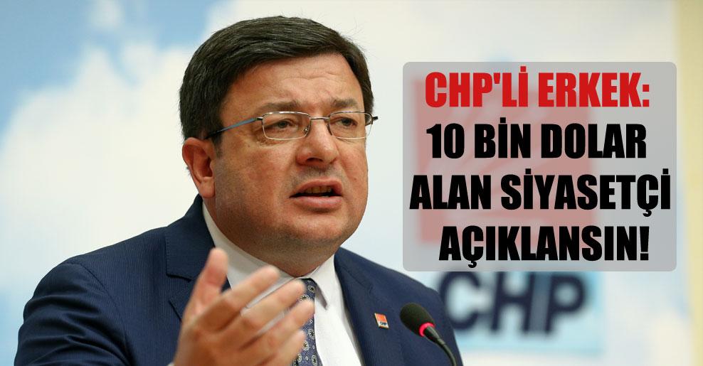 CHP'li Erkek: 10 bin dolar alan siyasetçi açıklansın!