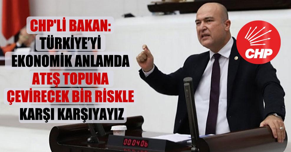 CHP'li Bakan: Türkiye'yi ekonomik anlamda ateş topuna çevirecek bir riskle karşı karşıyayız