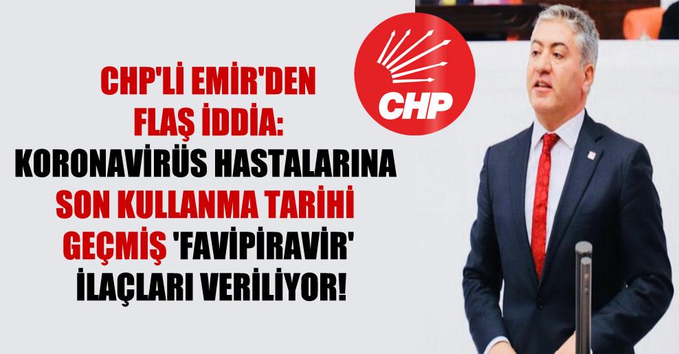 CHP'li Emir'den flaş iddia: Koronavirüs hastalarına son kullanma tarihi geçmiş 'favipiravir' ilaçları veriliyor!