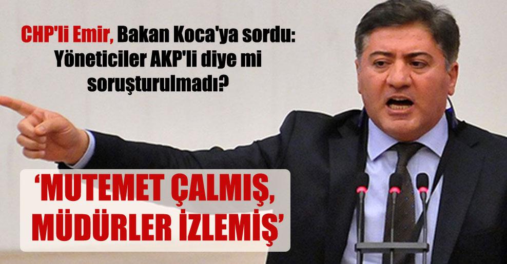CHP'li Emir, Bakan Koca'ya sordu: Yöneticiler AKP'li diye mi soruşturulmadı?