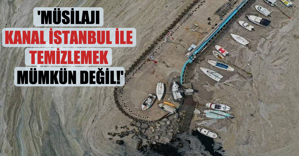 'Müsilajı Kanal İstanbul ile temizlemek mümkün değil!'