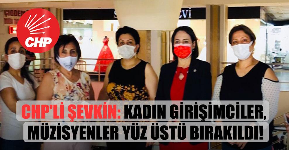 CHP'li Şevkin: Kadın girişimciler, müzisyenler yüz üstü bırakıldı!