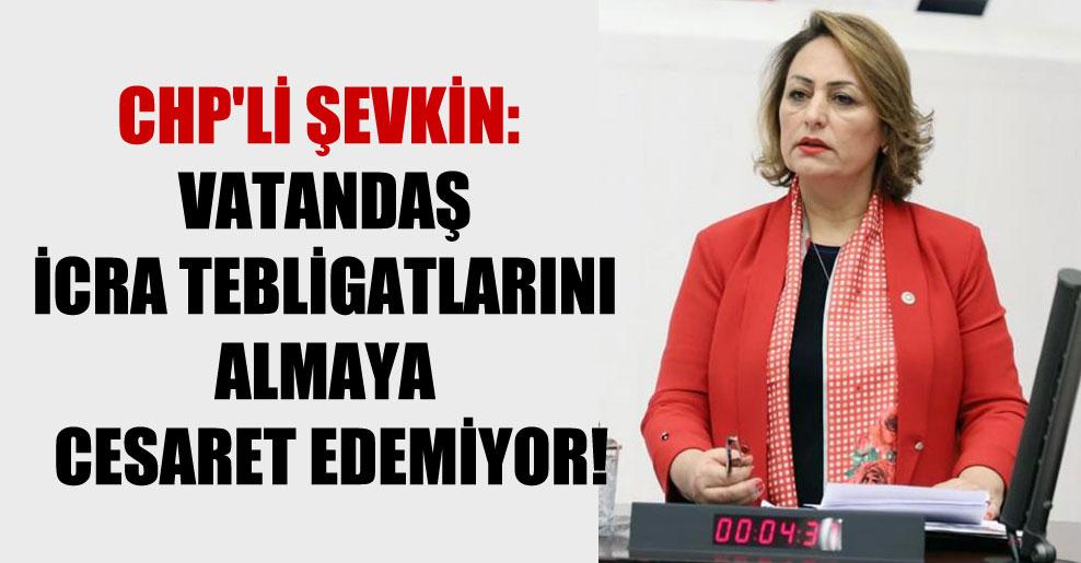 CHP'li Şevkin: Vatandaş icra tebligatlarını almaya cesaret edemiyor!