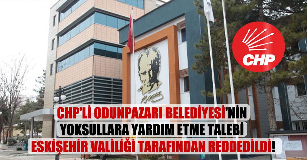 CHP'li Odunpazarı Belediyesi'nin yoksullara yardım etme talebi Eskişehir Valiliği tarafından reddedildi!