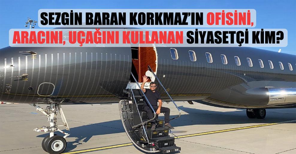 Sezgin Baran Korkmaz'ın ofisini, aracını uçağını kullanan siyasetçi kim?