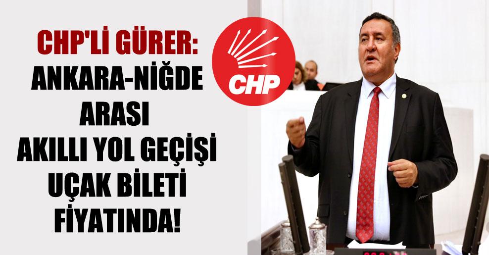 CHP'li Gürer: Ankara-Niğde arası akıllı yol geçişi uçak bileti fiyatında!