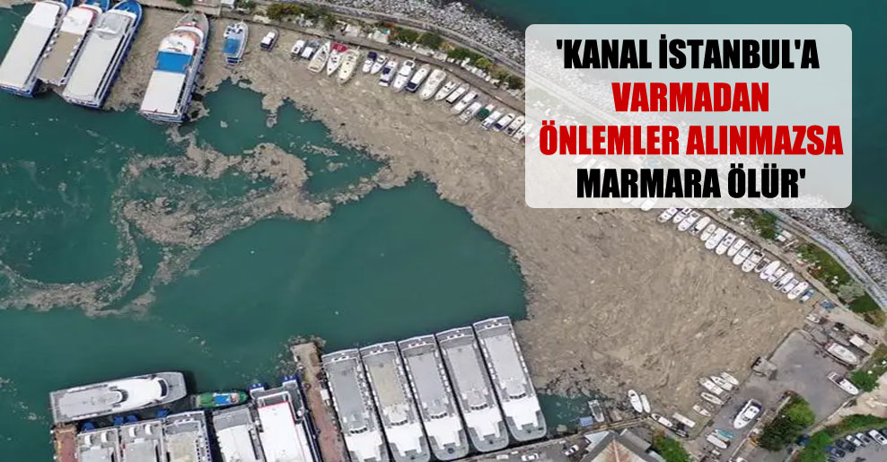 'Kanal İstanbul'a varmadan önlemler alınmazsa Marmara ölür'