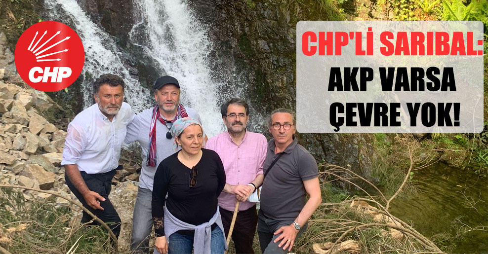 CHP'li Sarıbal: AKP varsa çevre yok!