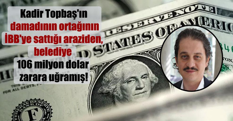 Kadir Topbaş'ın damadının ortağının İBB'ye sattığı araziden, belediye 106 milyon dolar zarara uğramış!