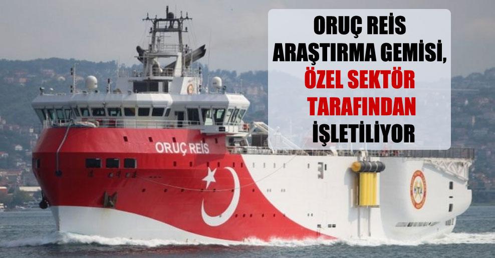 Oruç Reis araştırma gemisi, özel sektör tarafından işletiliyor