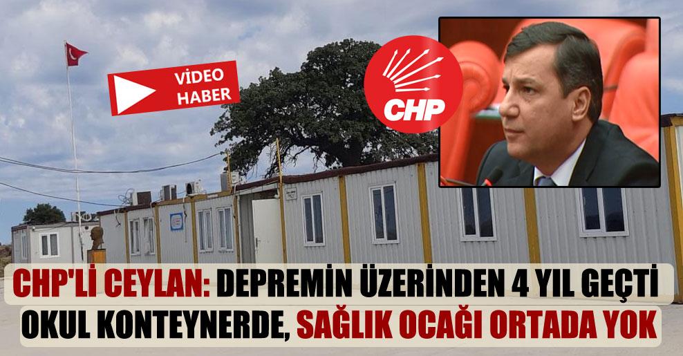 CHP'li Ceylan: Depremin üzerinden 4 yıl geçti okul konteynerde, sağlık ocağı ortada yok