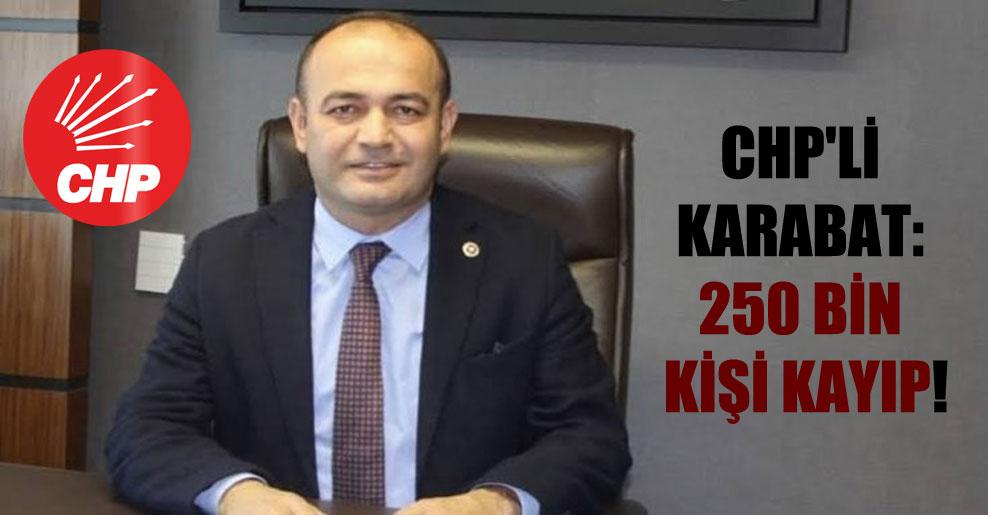 CHP'li Karabat: 250 bin kişi kayıp!