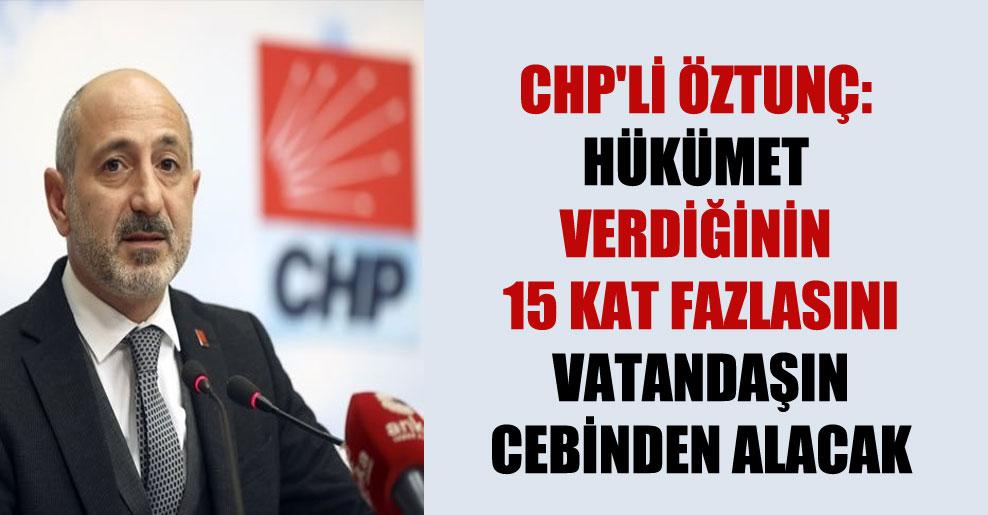 CHP'li Öztunç: Hükümet verdiğinin 15 kat fazlasını vatandaşın cebinden alacak