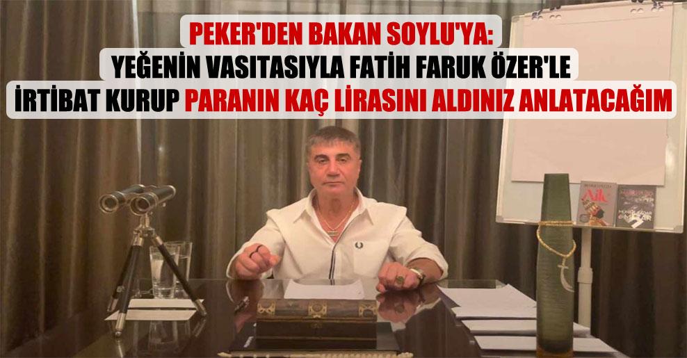 Peker'den Bakan Soylu'ya: Yeğenin vasıtasıyla Fatih Faruk Özer'le irtibat kurup paranın kaç lirasını aldınız anlatacağım