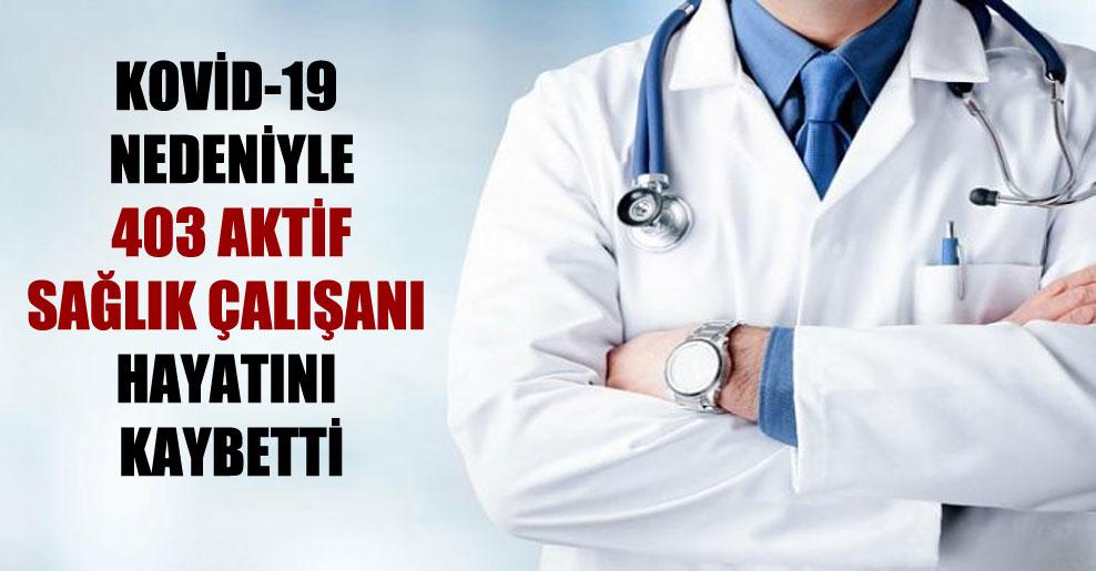 Kovid-19 nedeniyle 403 aktif sağlık çalışanı hayatını kaybetti