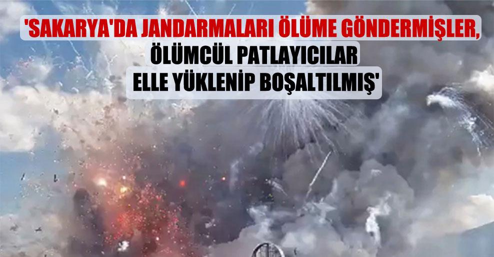 'Sakarya'da jandarmaları ölüme göndermişler, ölümcül patlayıcılar elle yüklenip boşaltılmış'