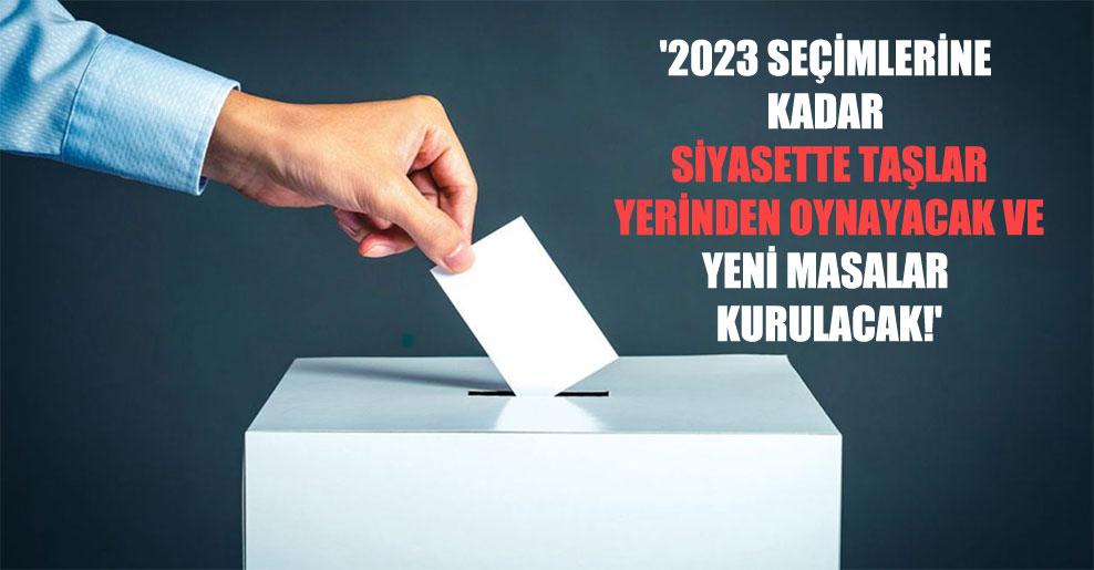 '2023 seçimlerine kadar siyasette taşlar yerinden oynayacak ve yeni masalar kurulacak!'