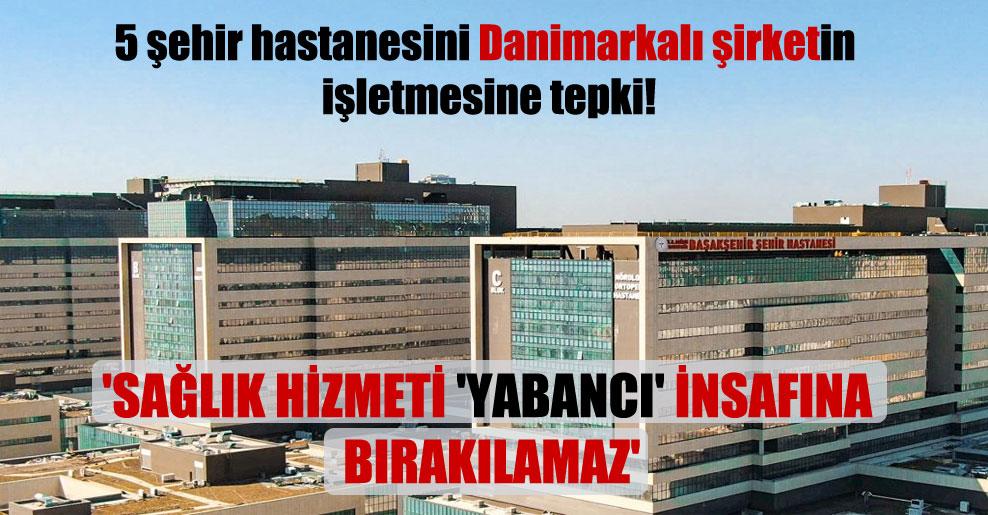 5 şehir hastanesini Danimarkalı şirketin işletmesine tepki!  'Sağlık hizmeti 'Yabancı' insafına bırakılamaz'