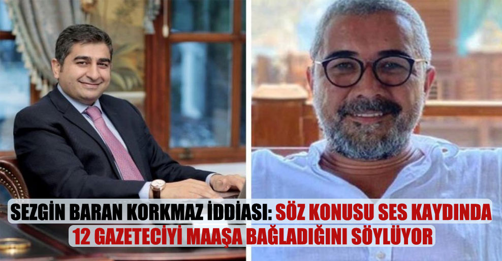 Sezgin Baran Korkmaz iddiası: Söz konusu ses kaydında 12 gazeteciyi maaşa bağladığını söylüyor