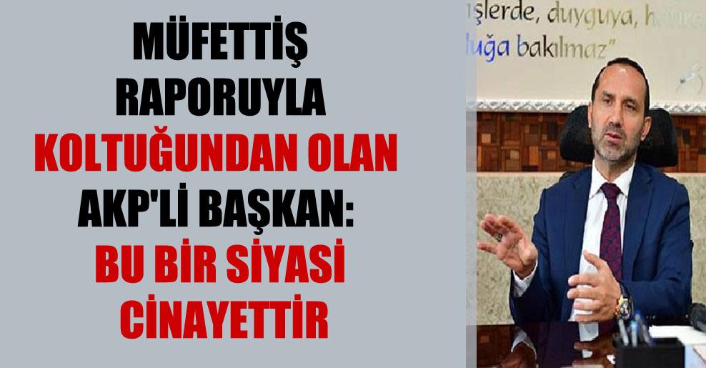 Müfettiş raporuyla koltuğundan olan AKP'li Başkan: Bu bir siyasi cinayettir