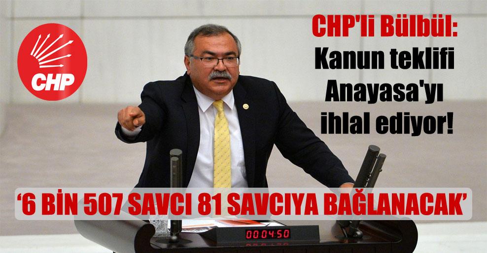 CHP'li Bülbül: Kanun teklifi Anayasa'yı ihlal ediyor!