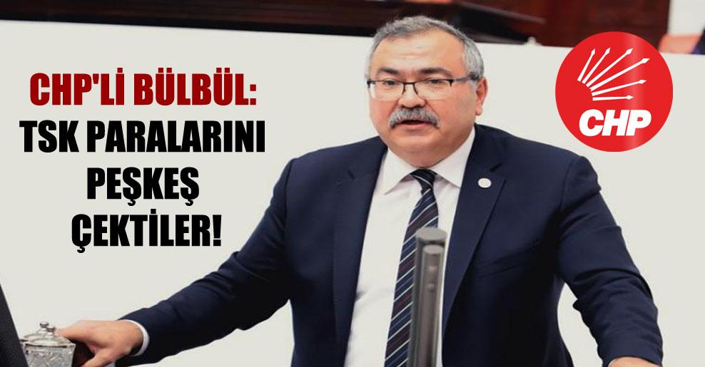 CHP'li Bülbül: TSK paralarını peşkeş çektiler!
