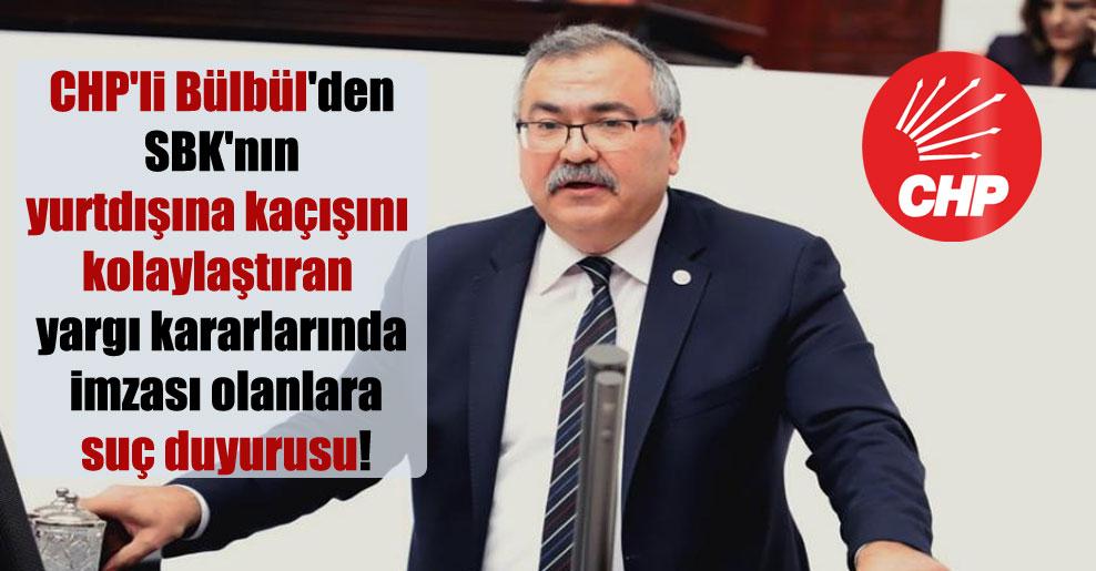 CHP'li Bülbül'den SBK'nın yurtdışına kaçışını kolaylaştıran yargı kararlarında imzası olanlara suç duyurusu!