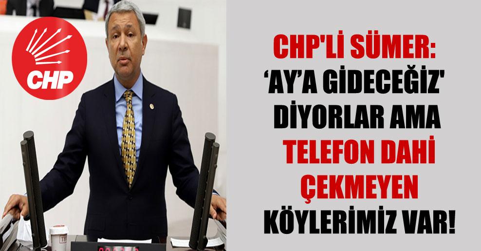 CHP'li Sümer: Aya gideceğiz' diyorlar ama telefon dahi çekmeyen köylerimiz var!
