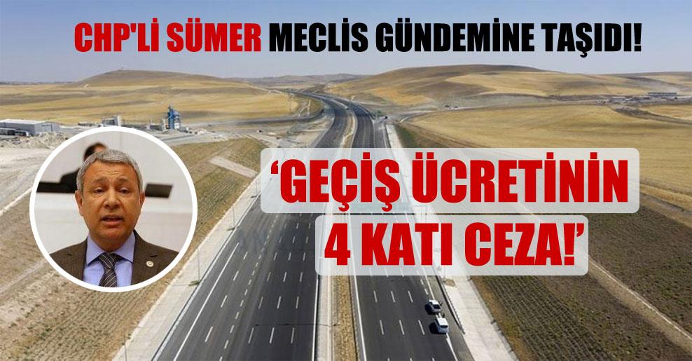 CHP'li Sümer Meclis gündemine taşıdı: Geçiş ücretinin 4 katı ceza!