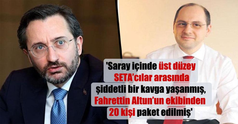 'Saray içinde üst düzey SETA'cılar arasında şiddetli bir kavga yaşanmış, Fahrettin Altun'un ekibinden 20 kişi paket edilmiş'