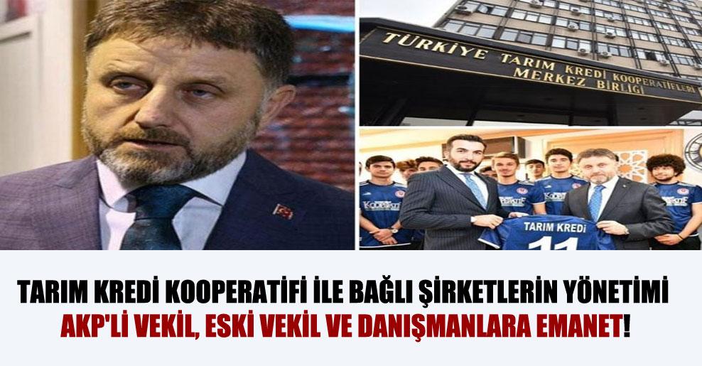 Tarım Kredi Kooperatifi ile bağlı şirketlerin yönetimi AKP'li vekil, eski vekil ve danışmanlara emanet!