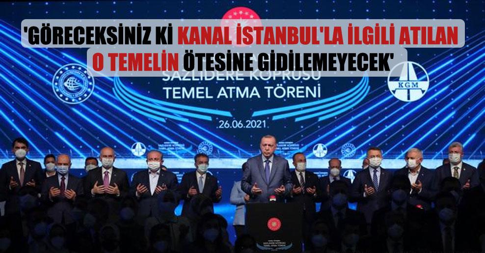 'Göreceksiniz ki Kanal İstanbul'la ilgili atılan o temelin ötesine gidilemeyecek'