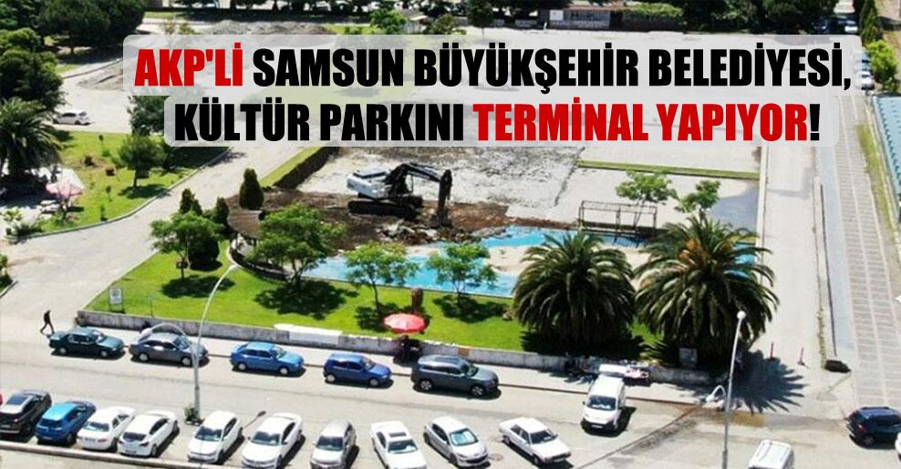 AKP'li Samsun Büyükşehir Belediyesi, Kültür parkını terminal yapıyor!