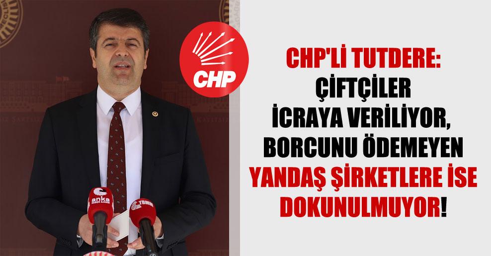 CHP'li Tutdere: Çiftçiler icraya veriliyor, borcunu ödemeyen yandaş şirketlere ise dokunulmuyor!