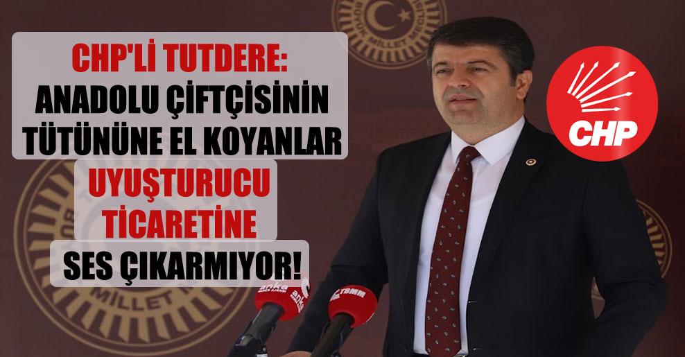 CHP'li Tutdere: Anadolu çiftçisinin tütününe el koyanlar uyuşturucu ticaretine ses çıkarmıyor!