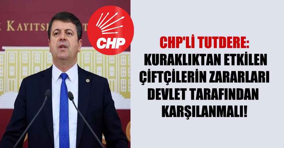 CHP'li Tutdere: Kuraklıktan etkilen çiftçilerin zararları devlet tarafından karşılanmalı!