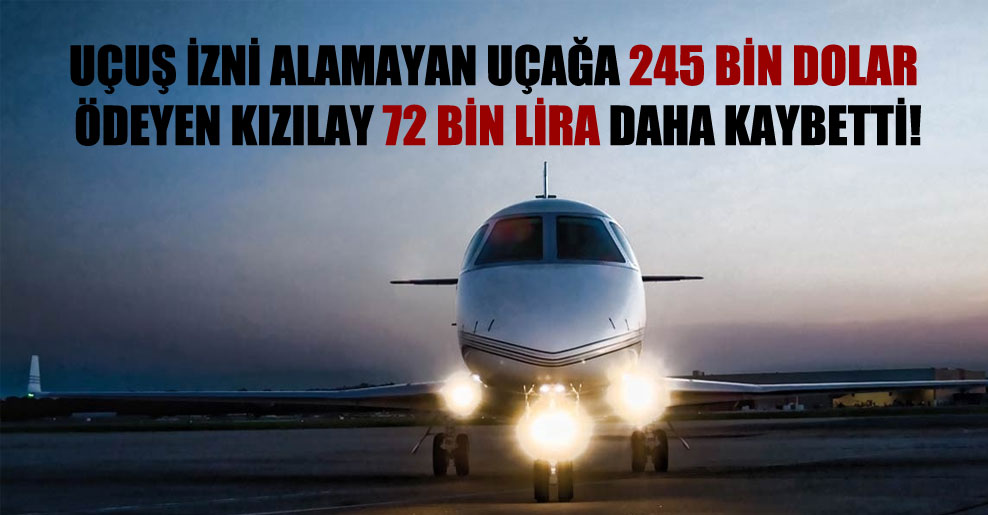 Uçuş izni alamayan uçağa 245 bin dolar ödeyen Kızılay 72 bin lira daha kaybetti!