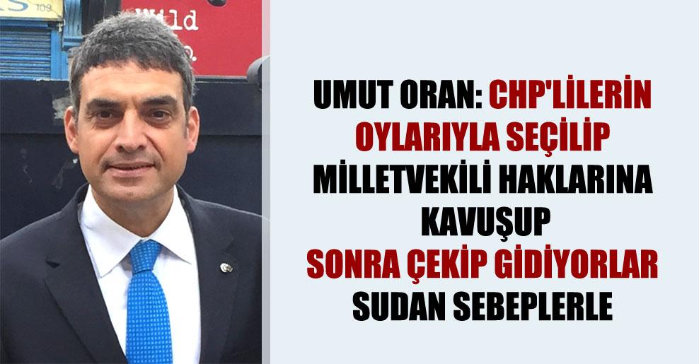 Umut Oran: CHP'lilerin oylarıyla seçilip milletvekili haklarına kavuşup sonra çekip gidiyorlar sudan sebeplerle