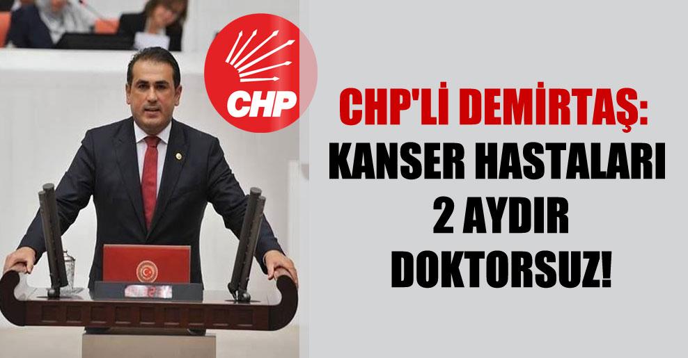 CHP'li Demirtaş: Kanser hastaları 2 aydır doktorsuz!