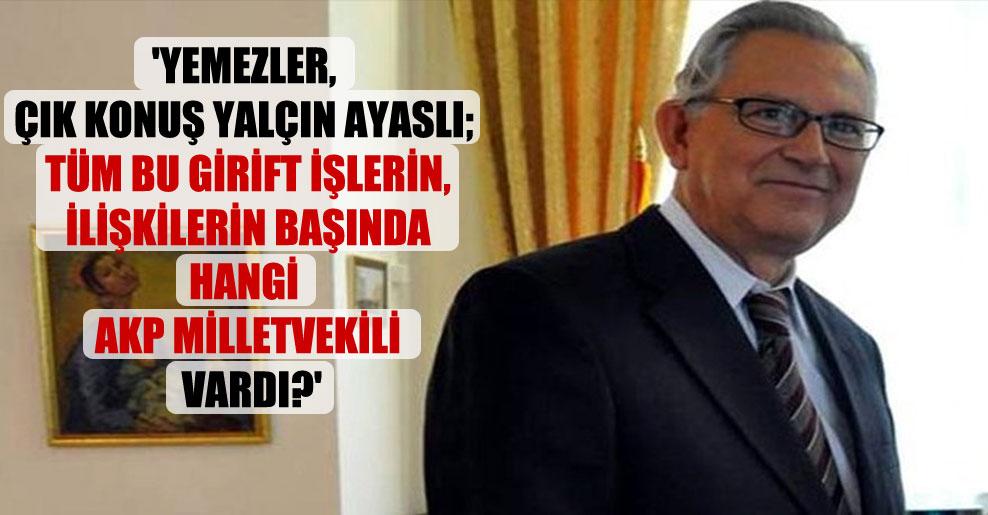 'Yemezler, çık konuş Yalçın Ayaslı; tüm bu girift işlerin, ilişkilerin başında hangi AKP milletvekili vardı?'