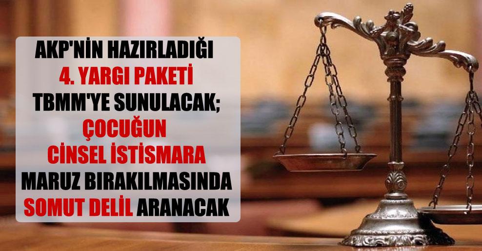 AKP'nin hazırladığı 4. Yargı Paketi TBMM'ye sunulacak; çocuğun cinsel istismara maruz bırakılmasında somut delil aranacak