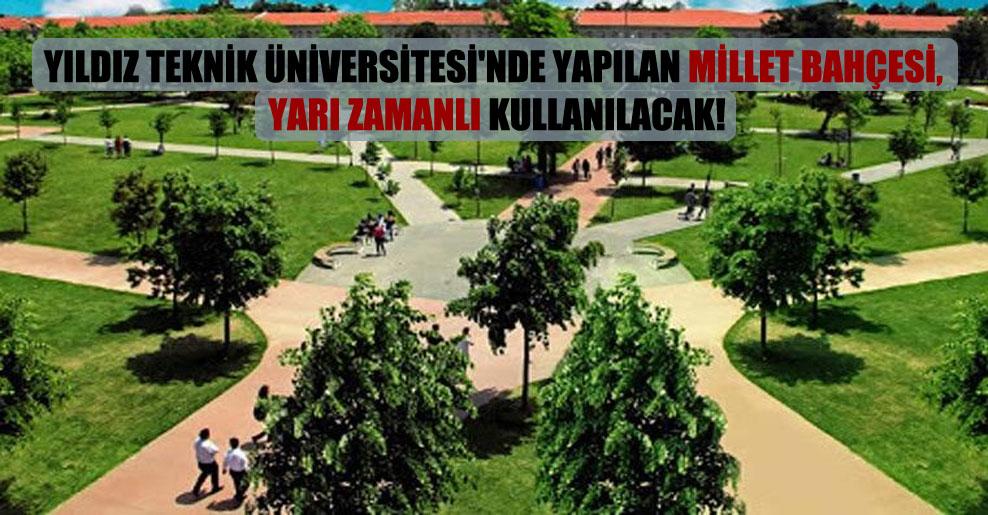 Yıldız Teknik Üniversitesi'nde yapılan millet bahçesi, yarı zamanlı kullanılacak!