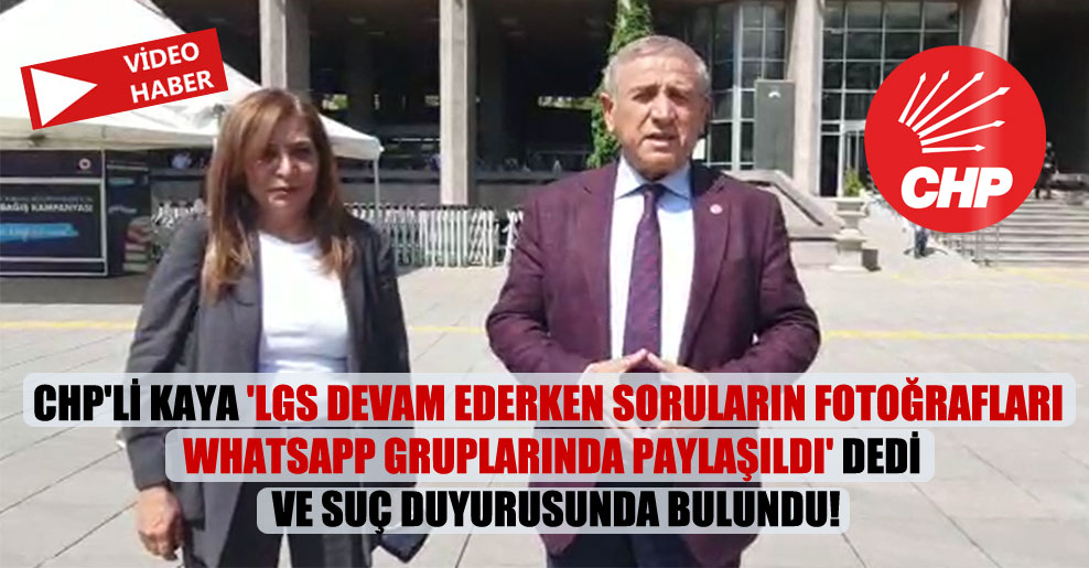 CHP'li Kaya 'LGS devam ederken soruların fotoğrafları WhatsApp gruplarında paylaşıldı' dedi ve suç duyurusunda bulundu!