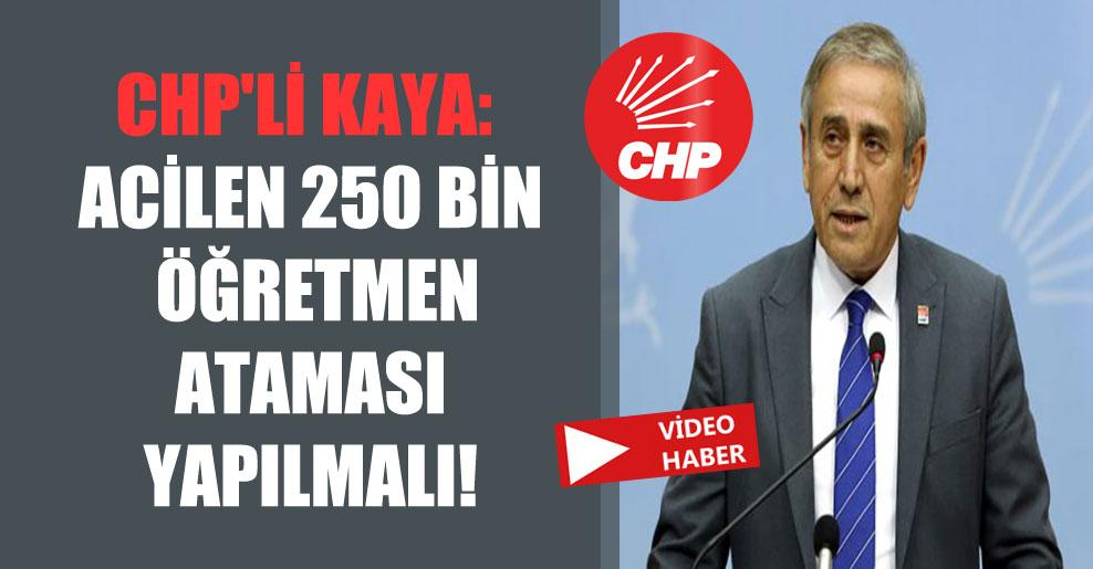 CHP'li Kaya: Acilen 250 bin öğretmen ataması yapılmalı!