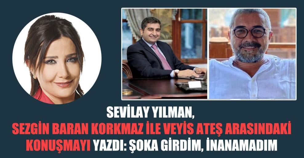 Sevilay Yılman, Sezgin Baran Korkmaz ile Veyis Ateş arasındaki konuşmayı yazdı: Şoka girdim, inanamadım