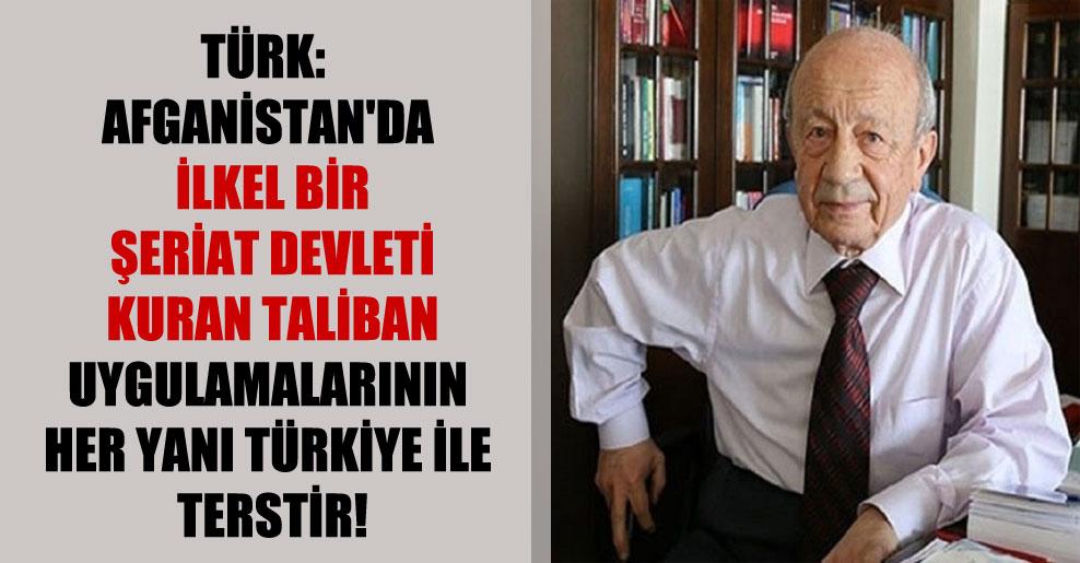 Türk: Afganistan'da ilkel bir şeriat devleti kuran Taliban uygulamalarının her yanı Türkiye ile terstir!