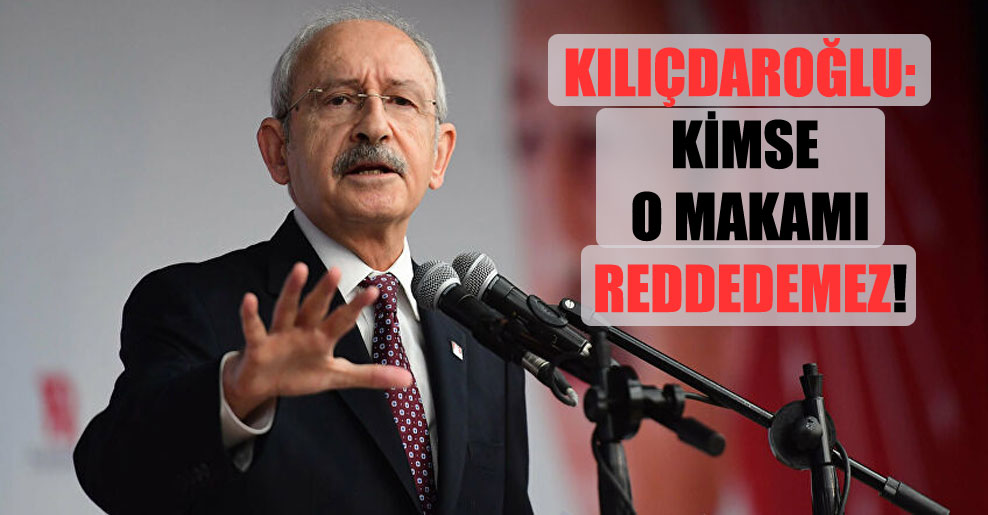 Kılıçdaroğlu: Kimse o makamı reddedemez!