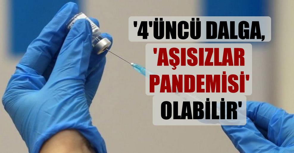'4'üncü dalga, 'aşısızlar pandemisi' olabilir'