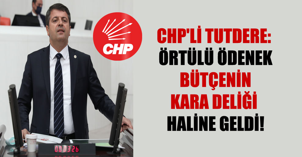 CHP'li Tutdere: Örtülü ödenek bütçenin kara deliği haline geldi!