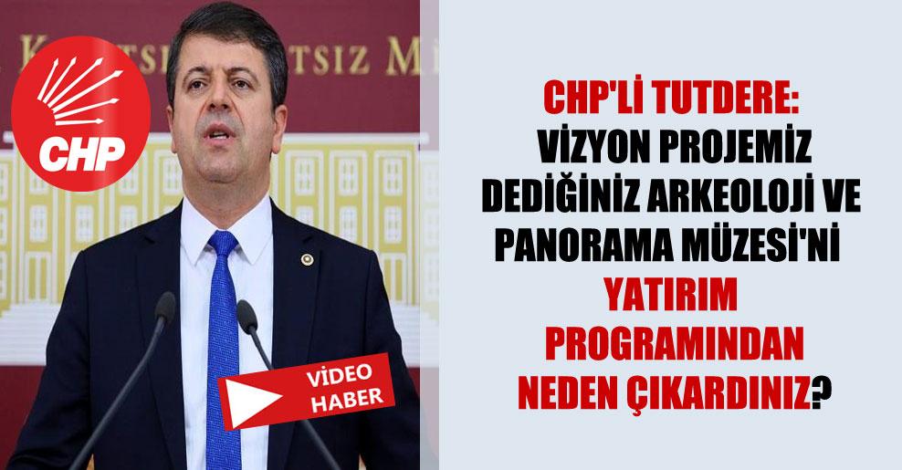 CHP'li Tutdere: Vizyon projemiz dediğiniz arkeoloji ve Panorama Müzesi'ni yatırım programından neden çıkardınız?